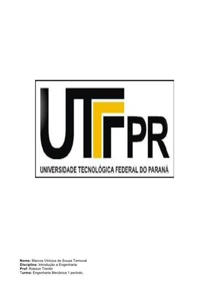 Nome: Marcos Vinicius de Souza TernovalDisciplina: Introdução a EngenhariaProf: Robson TrentinTurma: Engenharia Mecânica 1...