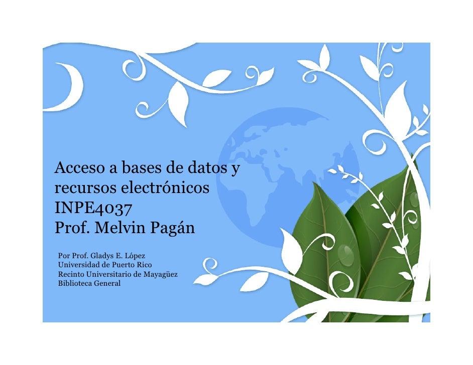 Acceso a bases de datos yrecursos electrónicosINPE4037Prof. Melvin PagánPor Prof. Gladys E. LópezUniversidad de Puerto Ric...