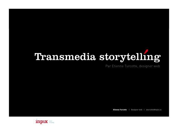 Transmedia storytelling             Par Etienne Turcotte, designer web                     Etienne Turcotte   | Designer w...