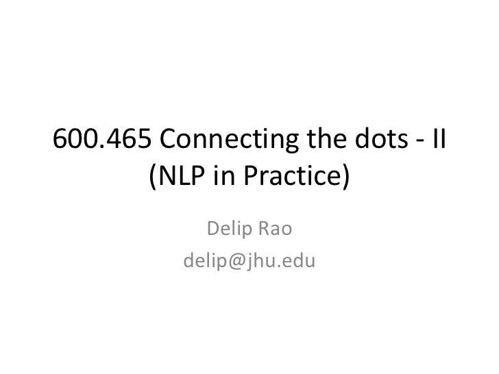 600.465 Connecting the dots - II(NLP in Practice)<br />Delip Rao<br />delip@jhu.edu<br />