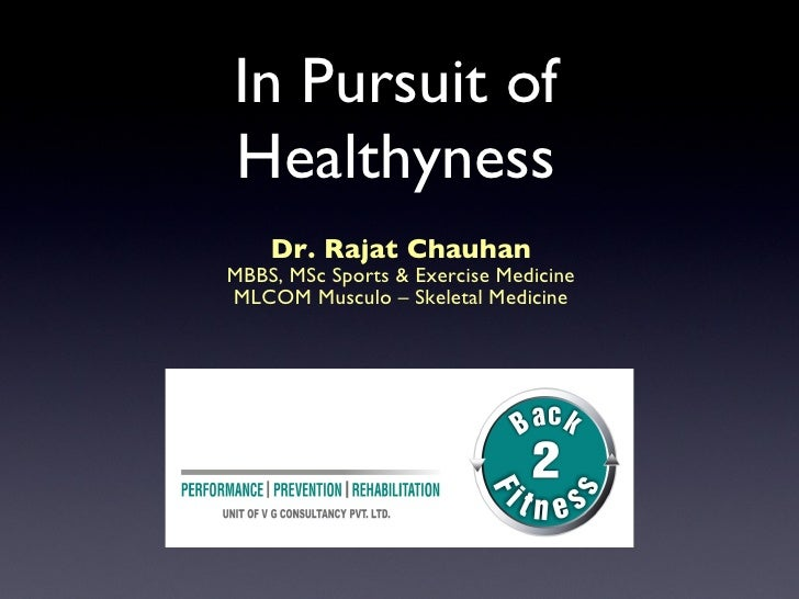 In Pursuit of Healthyness     Dr. Rajat Chauhan MBBS, MSc Sports & Exercise Medicine MLCOM Musculo – Skeletal Medicine