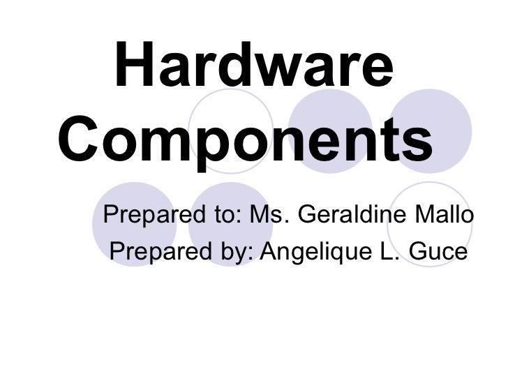 HardwareComponents Prepared to: Ms. Geraldine Mallo Prepared by: Angelique L. Guce