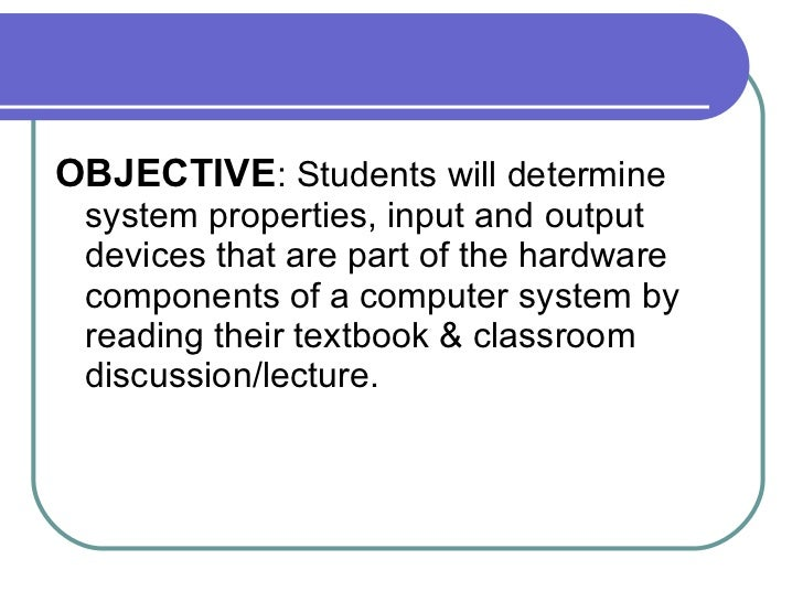 <ul><li>OBJECTIVE : Students will determine system properties, input and output devices that are part of the hardware comp...
