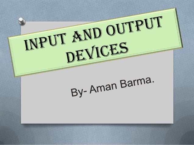 Input and Output Devices by Aman Barma
