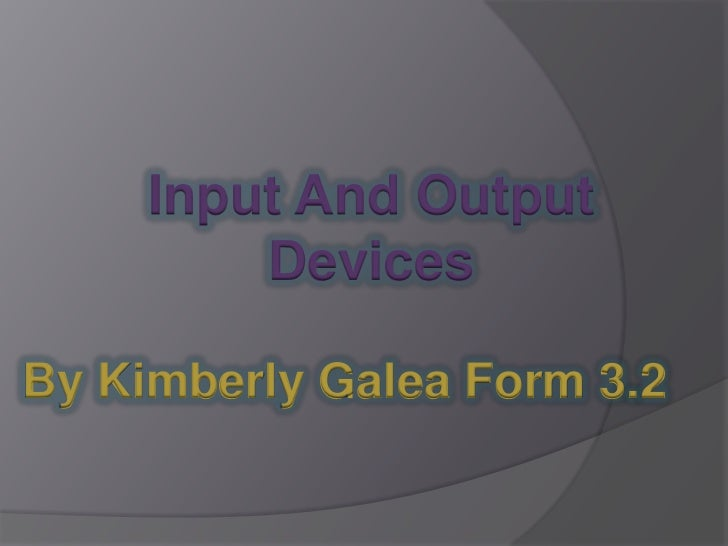 Input And Output         DevicesBy Kimberly Galea Form 3.2