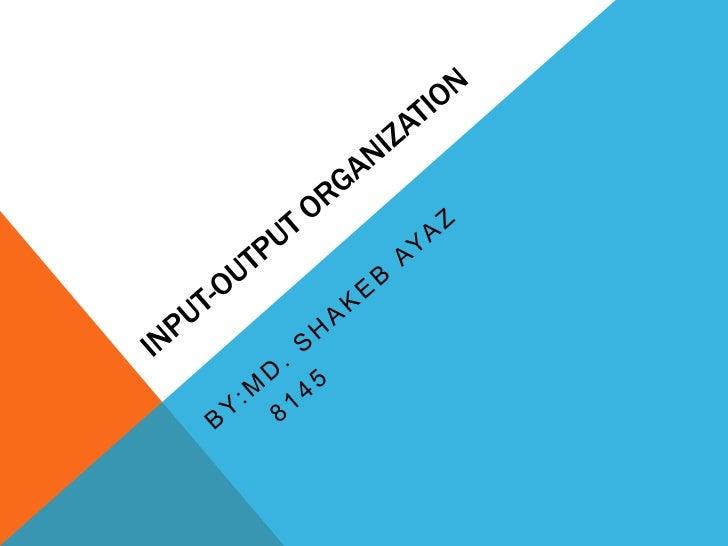 Input-Output Organization<br />By:md. Shakebayaz<br />    8145<br />