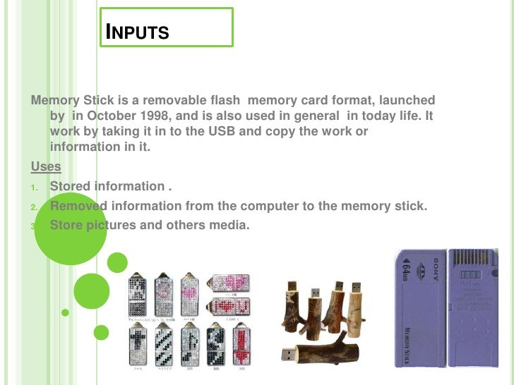 Inputs <br />Memory Stick is a removable flash  memory card format,launched by  in October 1998, and is also used in gener...