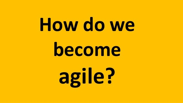 How do we become more agile?
