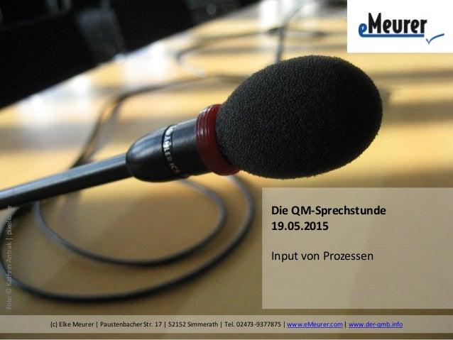 Foto©KathrinAntrak|pixelio.de Die QM-Sprechstunde 19.05.2015 Input von Prozessen (c) Elke Meurer | Paustenbacher Str. 17 |...