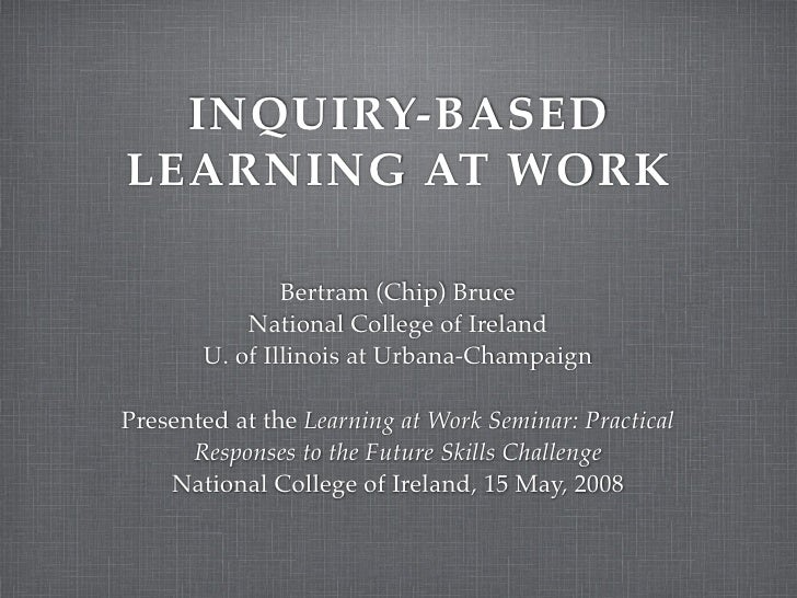 INQUIRY-BASED LEARNING AT WORK                 Bertram (Chip) Bruce            National College of Ireland        U. of Il...