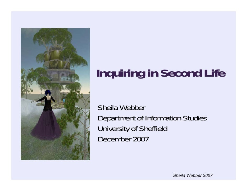 Inquiring in Second Life  Sheila Webber Department of Information Studies University of Sheffield December 2007           ...
