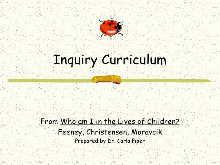 Inquiry Curriculum From  Who am I in the Lives of Children? Feeney, Christensen, Moravcik Prepared by Dr. Carla Piper