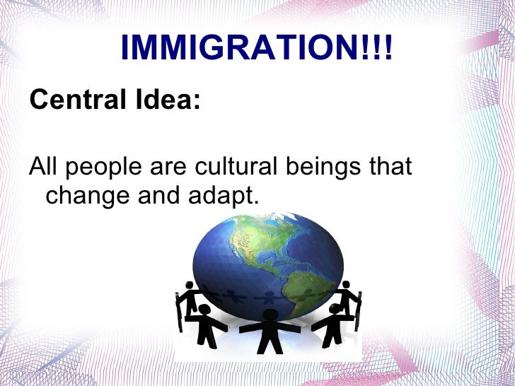 IMMIGRATION!!! Central Idea: All people are cultural beings that change and adapt.