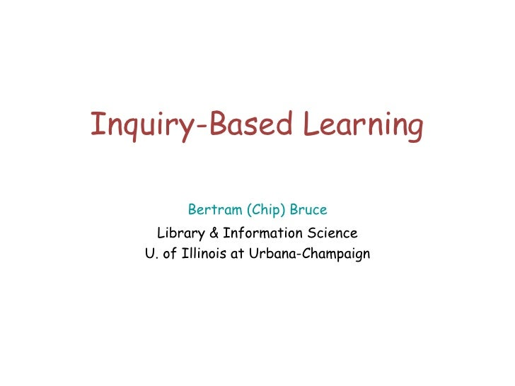 Inquiry-Based Learning Bertram (Chip) Bruce Library & Information Science U. of Illinois at Urbana-Champaign
