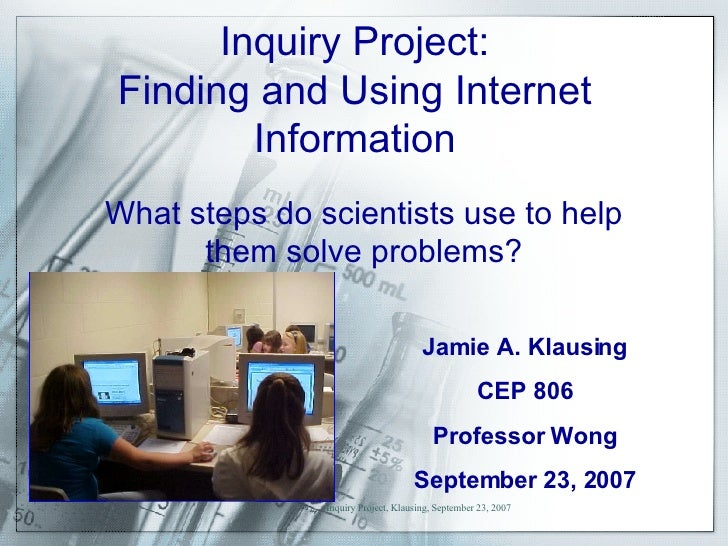 Inquiry Project: Finding and Using Internet Information Jamie A. Klausing CEP 806 Professor Wong September 23, 2007 What s...