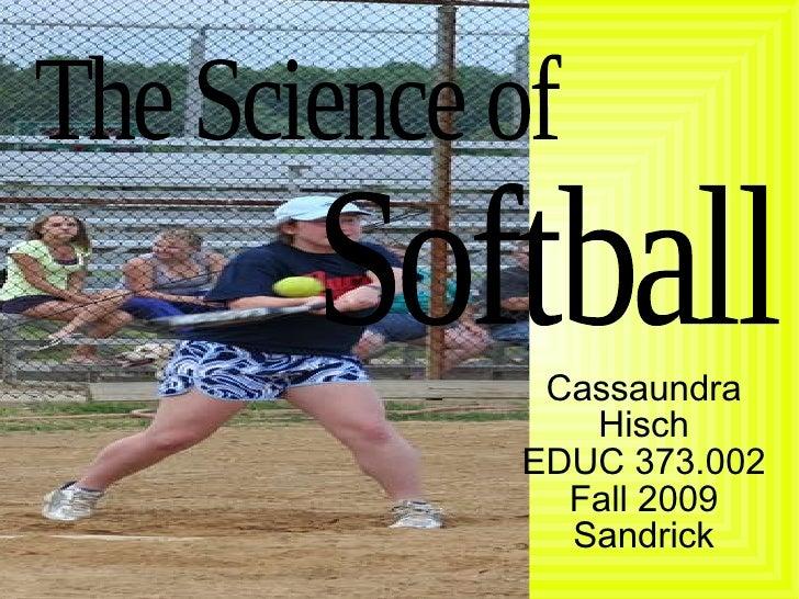 Softball The Science of  Cassaundra Hisch EDUC 373.002 Fall 2009 Sandrick