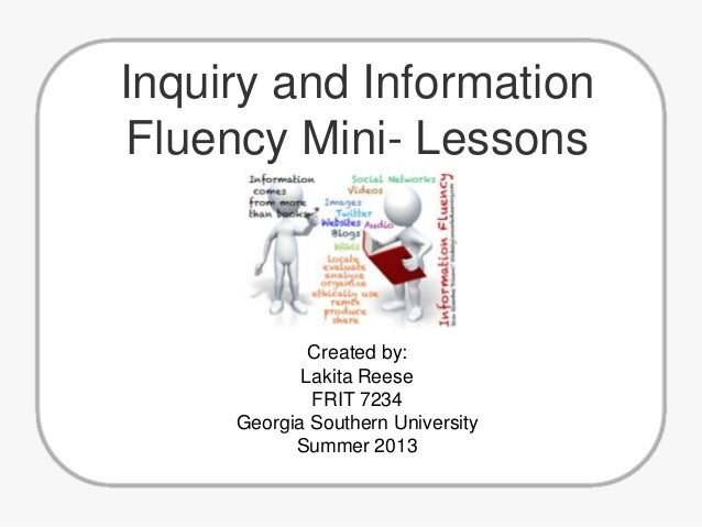 Inquiry and Information Fluency Mini- Lessons  Created by: Lakita Reese FRIT 7234 Georgia Southern University Summer 2013
