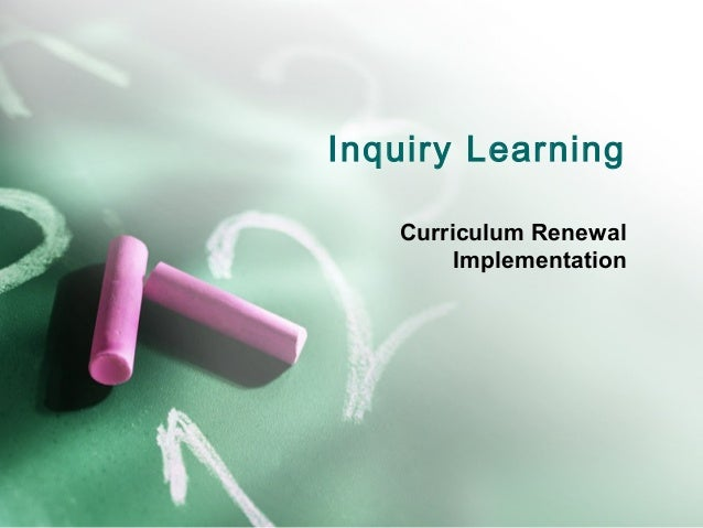 Inquiry Learning   Curriculum Renewal        Implementation