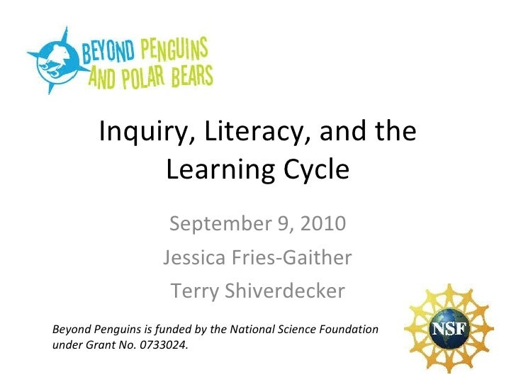 Inquiry, Literacy, and the Learning Cycle September 9, 2010 Jessica Fries-Gaither Terry Shiverdecker Beyond Penguins is fu...