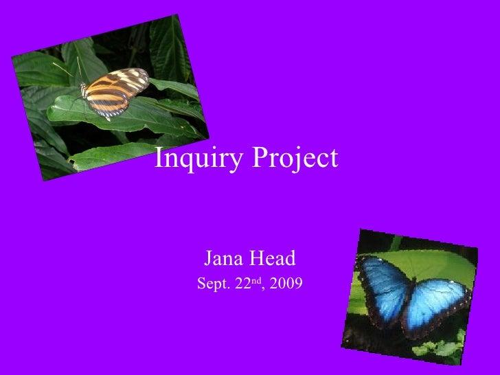 Inquiry Project  Jana Head Sept. 22 nd , 2009
