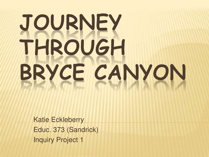 JOURNEY THROUGH BRYCE CANYON   Katie Eckleberry  Educ. 373 (Sandrick)  Inquiry Project 1