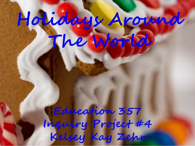 Holidays Around The World Education 357 Inquiry Project #4 Kelsey Kay Zehr
