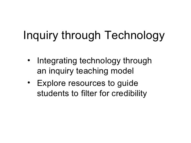 Inquiry through Technology• Integrating technology through  an inquiry teaching model• Explore resources to guide  student...