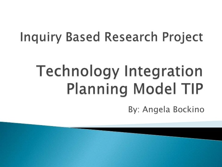 Inquiry Based Research ProjectTechnology Integration Planning Model TIP<br />By: Angela Bockino<br />