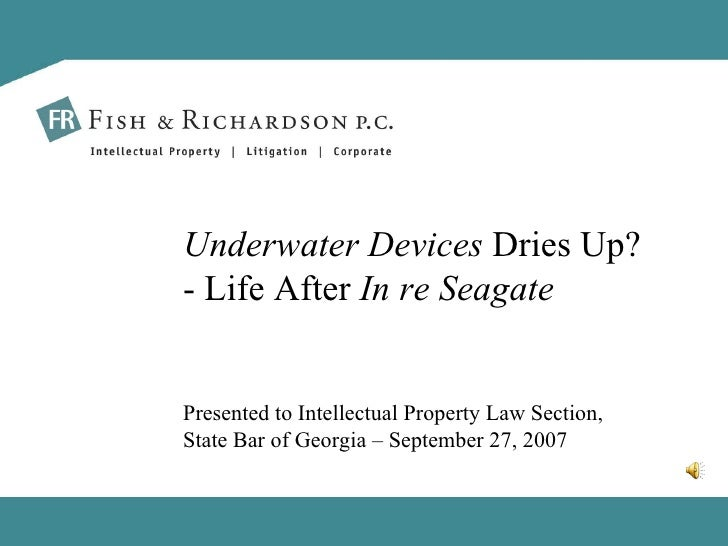 Presented to Intellectual Property Law Section, State Bar of Georgia – September 27, 2007 Underwater Devices  Dries Up? - ...