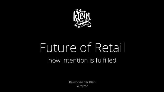 ! ! ! Raimo van der Klein @rhymo Future of Retail how intention is fulfilled