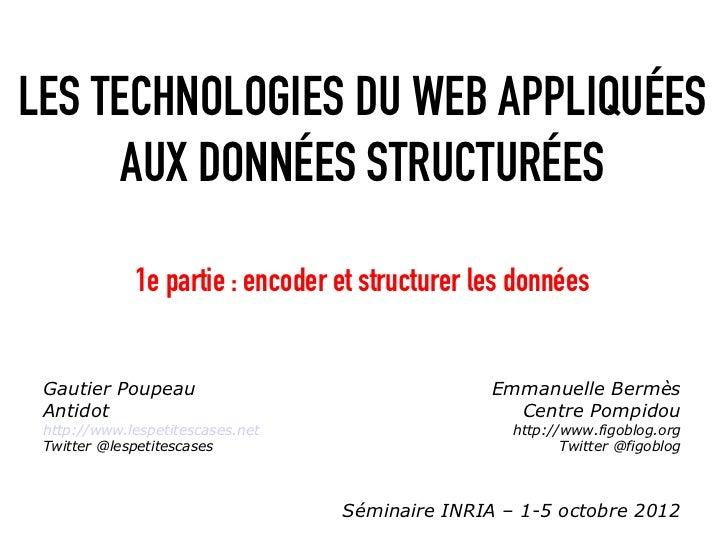 LES TECHNOLOGIES DU WEB APPLIQUÉES      AUX DONNÉES STRUCTURÉES             1e partie : encoder et structurer les données ...