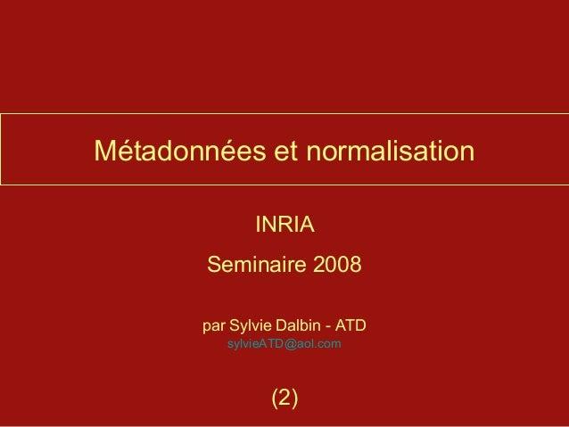 Métadonnées et normalisation              INRIA        Seminaire 2008       par Sylvie Dalbin - ATD          sylvieATD@aol...