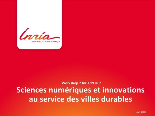 Workshop 2 Inria 19 JuinSciences numériques et innovationsau service des villes durablesJuin 2013