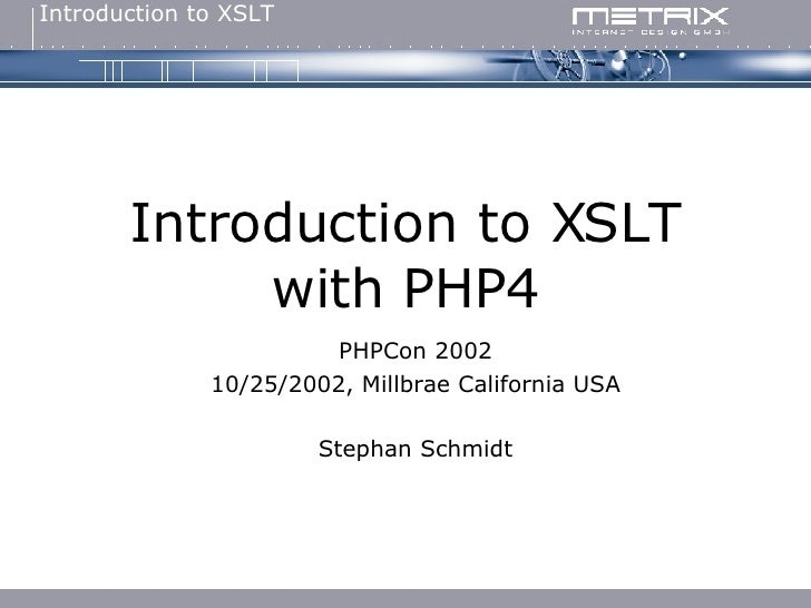 Introduction to XSLT with PHP4 PHPCon 2002 10/25/2002, Millbrae California USA Stephan Schmidt
