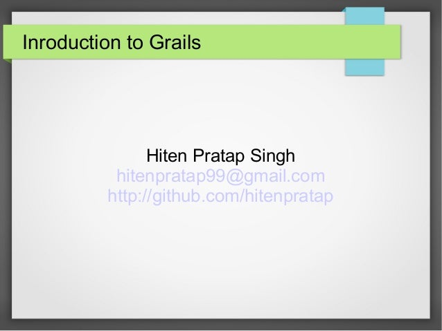Inroduction to Grails  Hiten Pratap Singh hitenpratap99@gmail.com http://github.com/hitenpratap