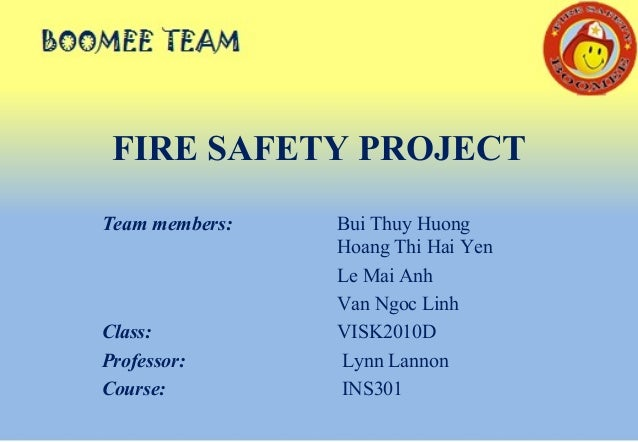 FIRE SAFETY PROJECT Team members: Bui Thuy Huong Hoang Thi Hai Yen Le Mai Anh Van Ngoc Linh Class: VISK2010D Professor: Ly...
