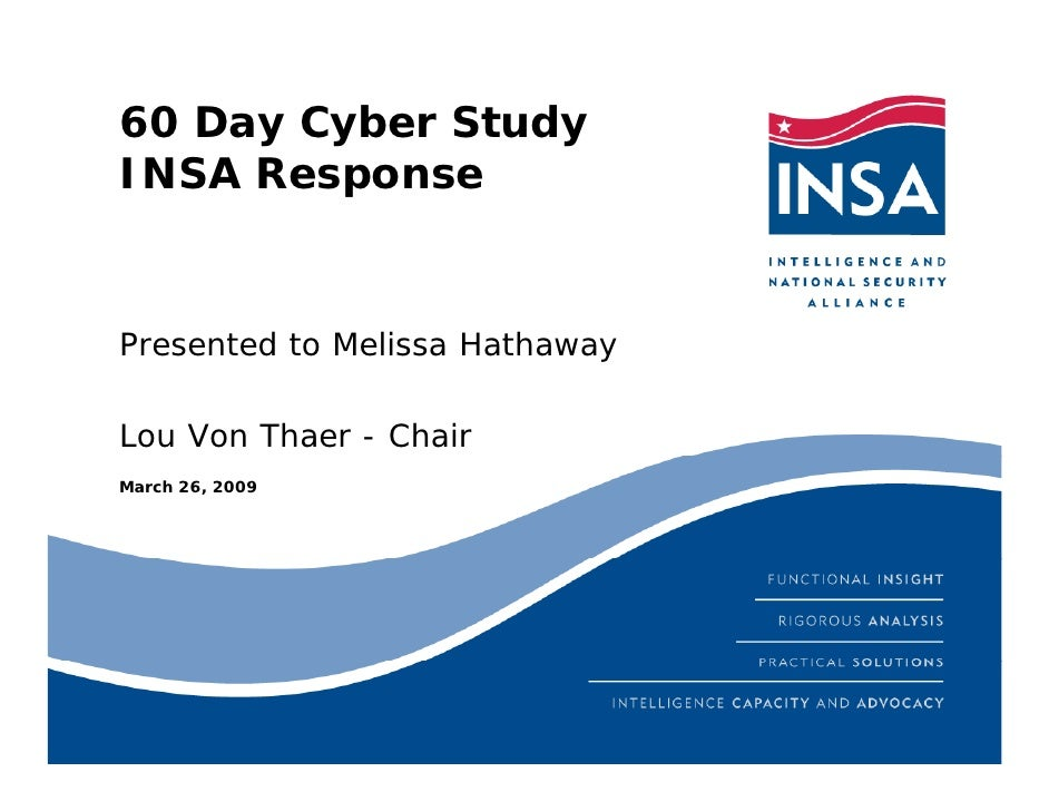 60 Day Cyber Study INSA Response   Presented to Melissa Hathaway  Lou Von Thaer - Chair March 26, 2009