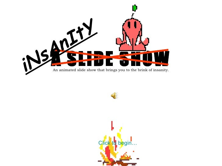 A SLIDE SHOW An animated slide show that brings you to the brink of insanity. Click to begin… iNsAnItY