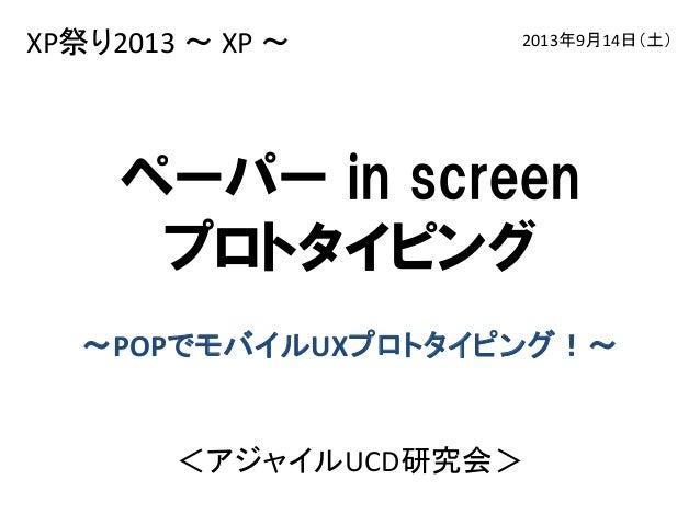 XP祭り2013〜 XP〜  2013年9月14日(土)  ペーパー in screen プロトタイピング ~POPでモバイルUXプロトタイピング!~  <アジャイルUCD研究会>