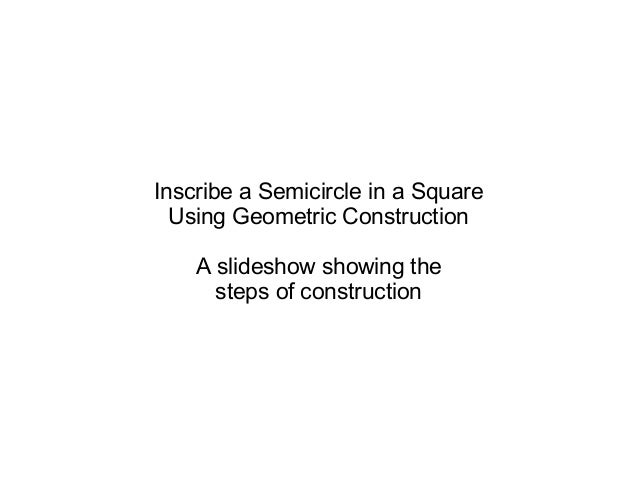 Inscribe a Semicircle in a Square  Using Geometric Construction    A slideshow showing the      steps of construction
