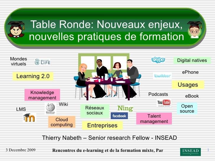 Table Ronde: Nouveaux enjeux, nouvelles pratiques de formation Thierry Nabeth – Senior research Fellow - INSEAD Learning 2...