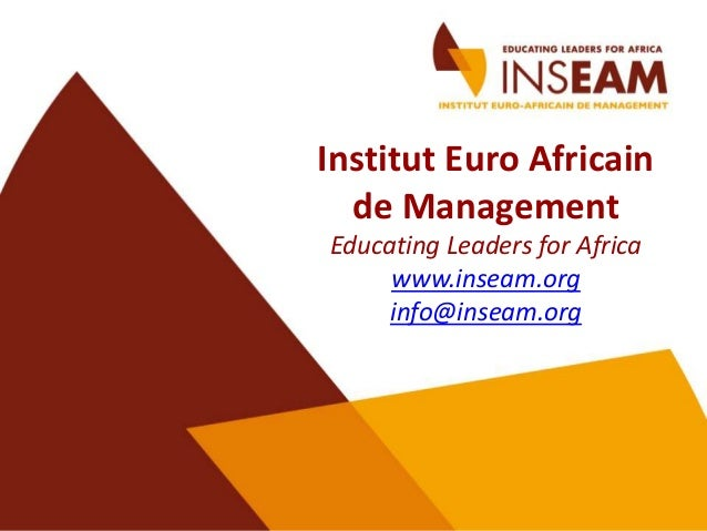 Institut Euro Africain de Management Educating Leaders for Africa www.inseam.org info@inseam.org