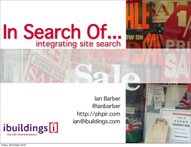 In Search Of... Ian Barber @ianbarber http://phpir.com ian@ibuildings.com integrating site search Friday, 29 October 2010
