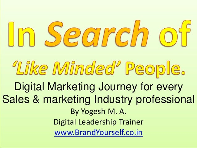 Digital Marketing Journey for every Sales & marketing Industry professional By Yogesh M. A. Digital Leadership Trainer www...