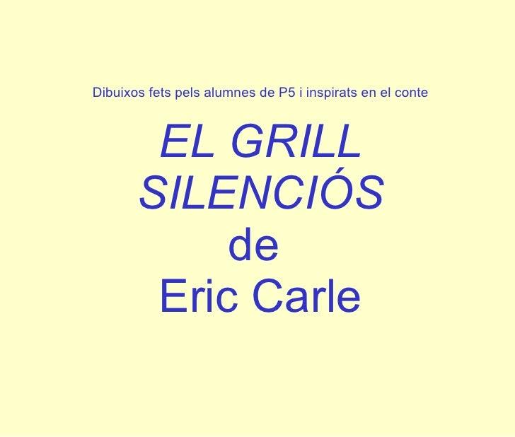 Dibuixos fets pels alumnes de P5 i inspirats en el conte EL GRILL SILENCIÓS de  Eric Carle