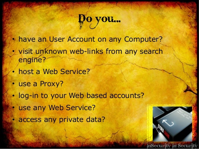 Do you...●have an User Account on any Computer?●visit unknown web-links from any searchengine?●host a Web Service?●use a P...