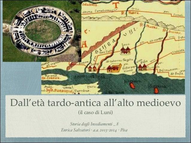 Dall'età tardo-antica all'alto medioevo! (il caso di Luni) Storia degli Insediamenti _ 8! Enrica Salvatori - a.a. 2013-201...