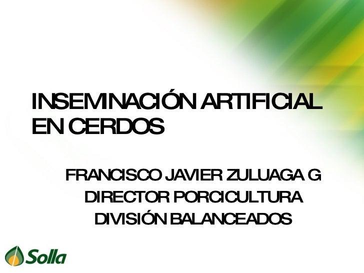 INSEMINACIÓN ARTIFICIAL EN CERDOS FRANCISCO JAVIER ZULUAGA G DIRECTOR PORCICULTURA DIVISIÓN BALANCEADOS