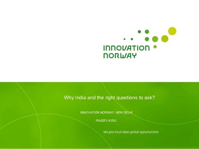 Why India and the right questions to ask?       INNOVATION NORWAY, NEW DELHI               RAJEEV KOUL