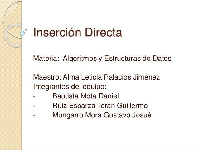 Inserción Directa Materia: Algoritmos y Estructuras de Datos Maestro: Alma Leticia Palacios Jiménez Integrantes del equipo...